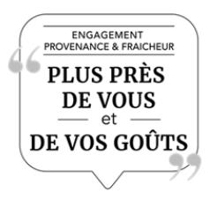 « Engagement, provenance et fraîcheur : plus près de vous et de vos goûts »